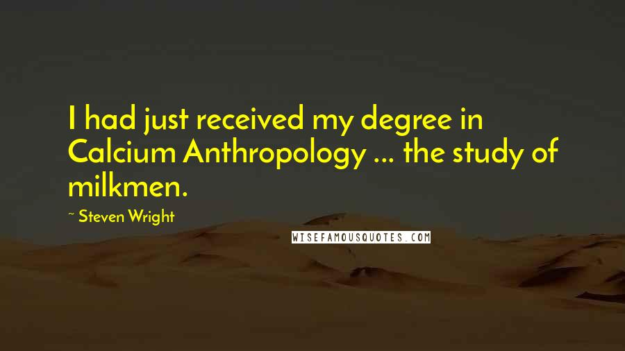 Steven Wright quotes: I had just received my degree in Calcium Anthropology ... the study of milkmen.