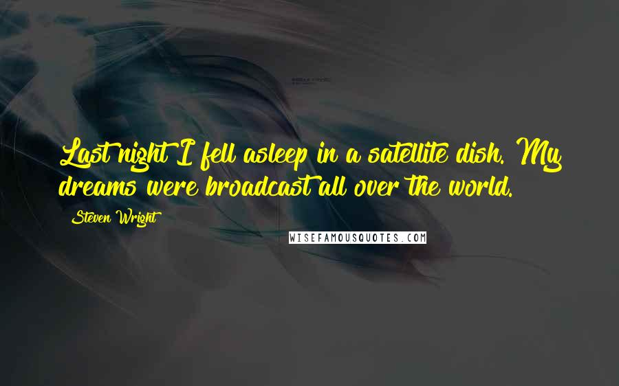 Steven Wright quotes: Last night I fell asleep in a satellite dish. My dreams were broadcast all over the world.