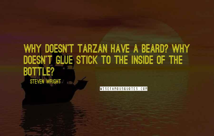 Steven Wright quotes: Why doesn't Tarzan have a beard? Why doesn't glue stick to the inside of the bottle?