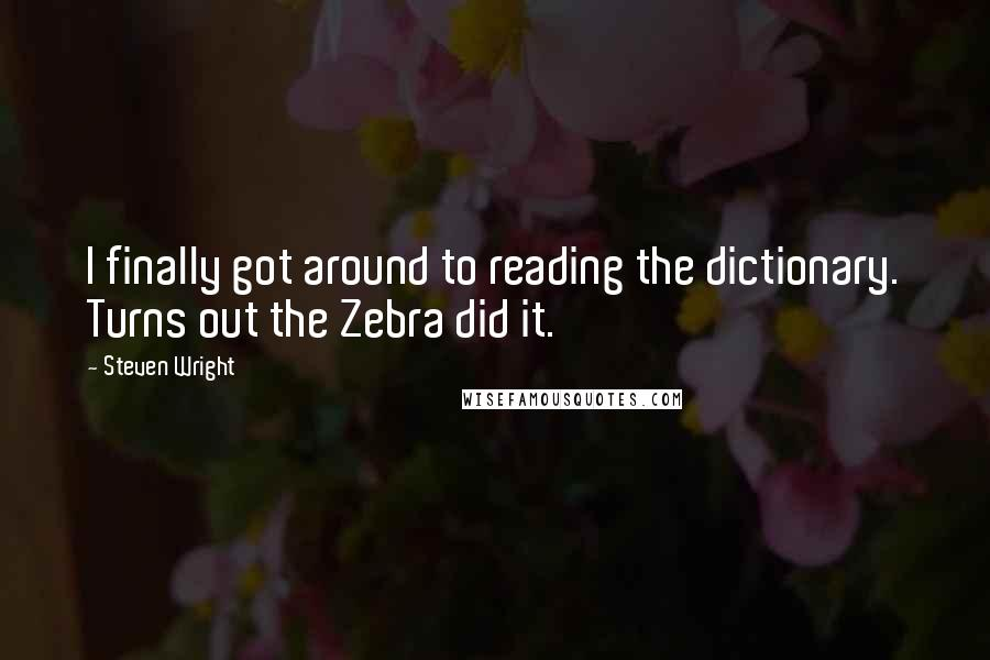Steven Wright quotes: I finally got around to reading the dictionary. Turns out the Zebra did it.