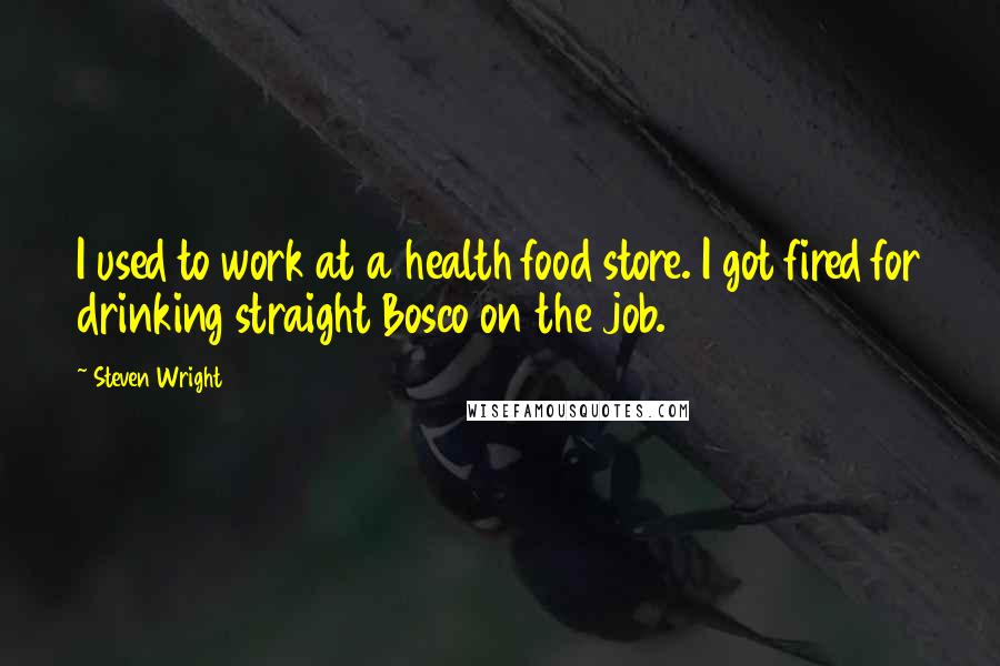Steven Wright quotes: I used to work at a health food store. I got fired for drinking straight Bosco on the job.