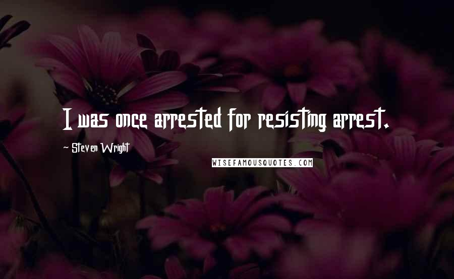 Steven Wright quotes: I was once arrested for resisting arrest.