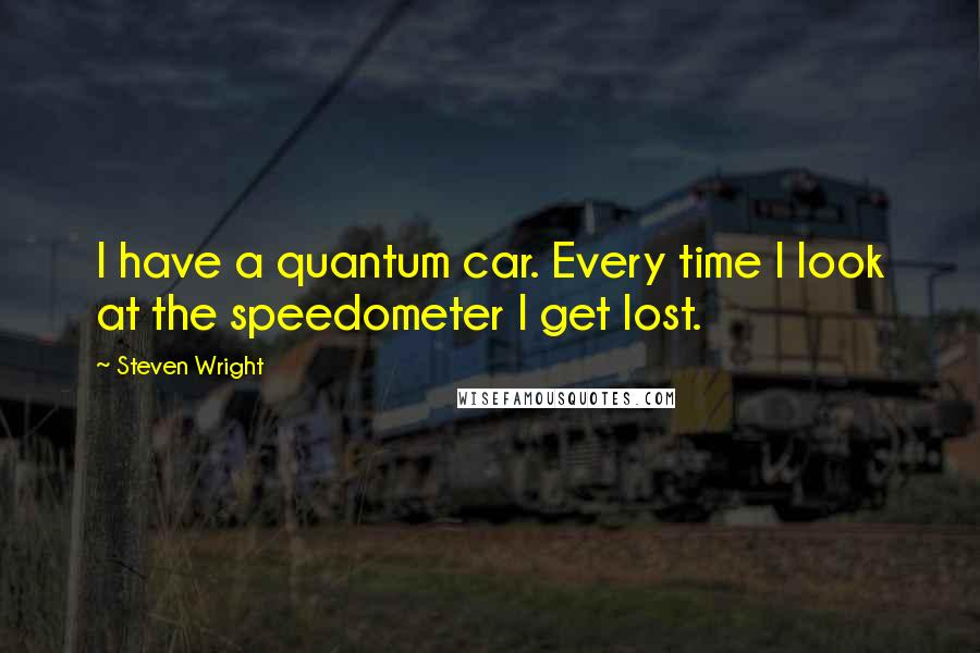 Steven Wright quotes: I have a quantum car. Every time I look at the speedometer I get lost.