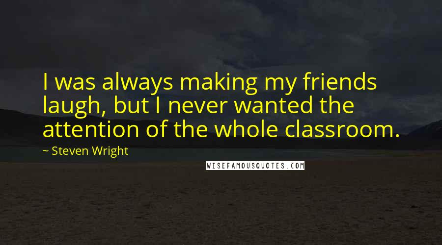 Steven Wright quotes: I was always making my friends laugh, but I never wanted the attention of the whole classroom.