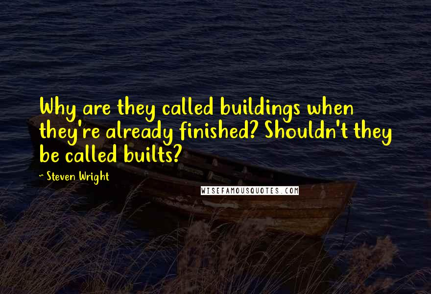 Steven Wright quotes: Why are they called buildings when they're already finished? Shouldn't they be called builts?