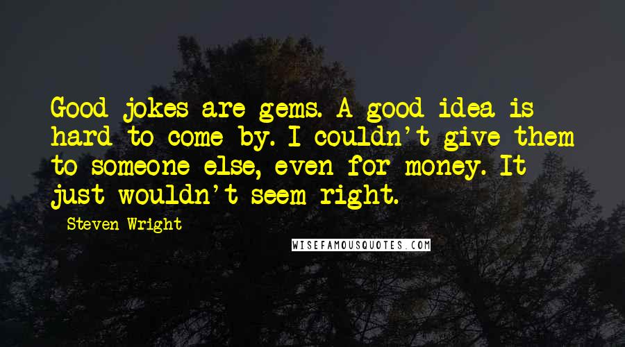 Steven Wright quotes: Good jokes are gems. A good idea is hard to come by. I couldn't give them to someone else, even for money. It just wouldn't seem right.