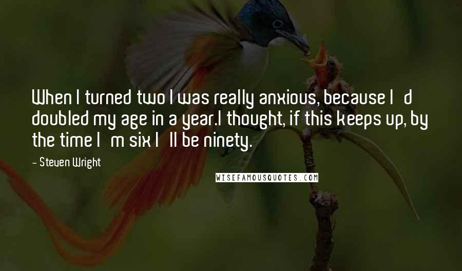 Steven Wright quotes: When I turned two I was really anxious, because I'd doubled my age in a year.I thought, if this keeps up, by the time I'm six I'll be ninety.