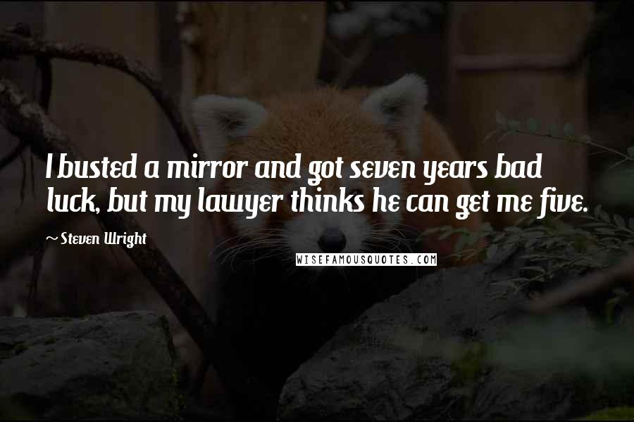 Steven Wright quotes: I busted a mirror and got seven years bad luck, but my lawyer thinks he can get me five.