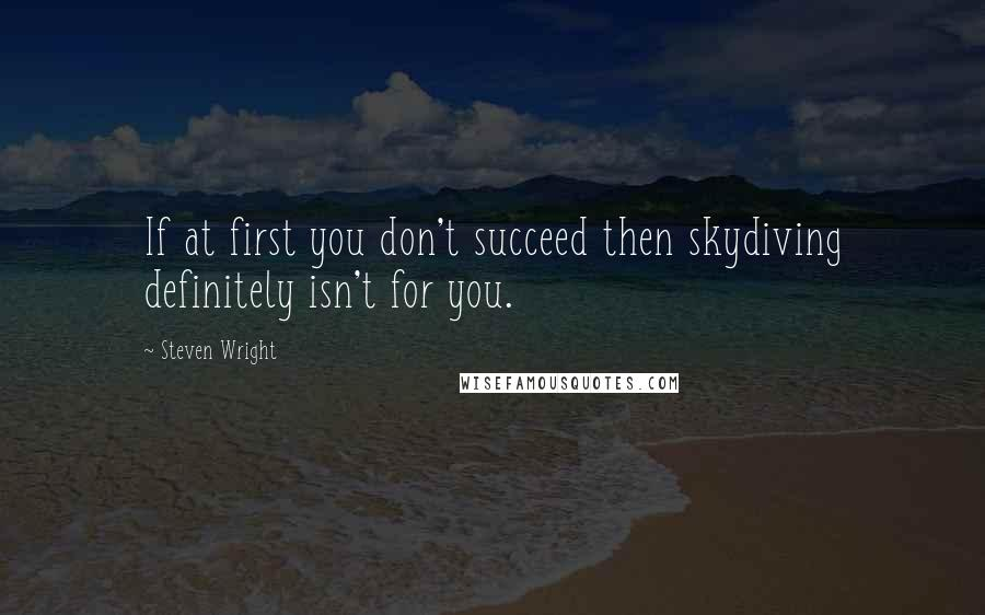 Steven Wright quotes: If at first you don't succeed then skydiving definitely isn't for you.