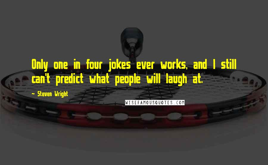Steven Wright quotes: Only one in four jokes ever works, and I still can't predict what people will laugh at.