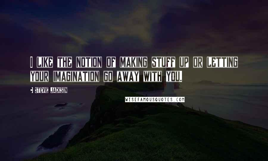 Stevie Jackson quotes: I like the notion of making stuff up or letting your imagination go away with you.