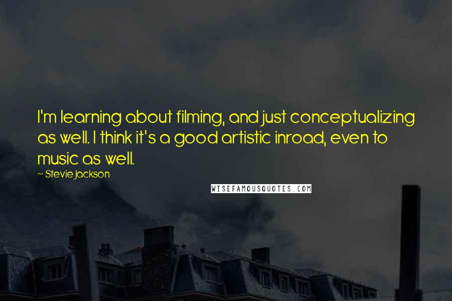 Stevie Jackson quotes: I'm learning about filming, and just conceptualizing as well. I think it's a good artistic inroad, even to music as well.