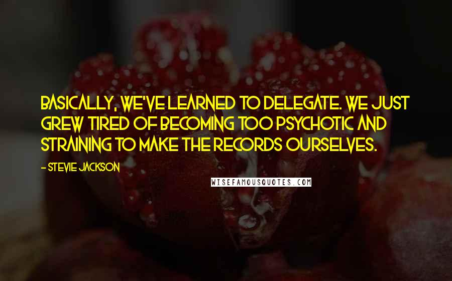 Stevie Jackson quotes: Basically, we've learned to delegate. We just grew tired of becoming too psychotic and straining to make the records ourselves.