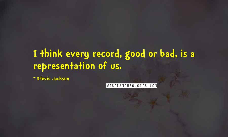 Stevie Jackson quotes: I think every record, good or bad, is a representation of us.