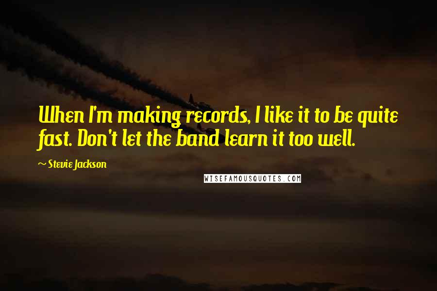 Stevie Jackson quotes: When I'm making records, I like it to be quite fast. Don't let the band learn it too well.