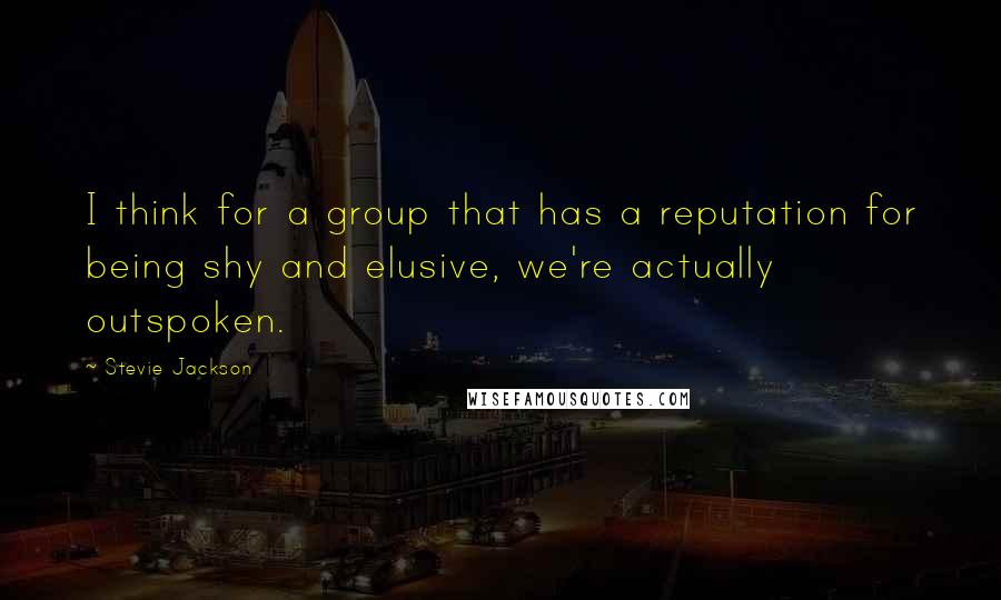 Stevie Jackson quotes: I think for a group that has a reputation for being shy and elusive, we're actually outspoken.