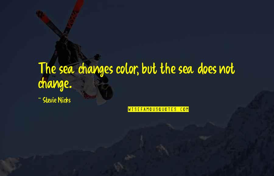 Stevie Nicks Quotes By Stevie Nicks: The sea changes color, but the sea does
