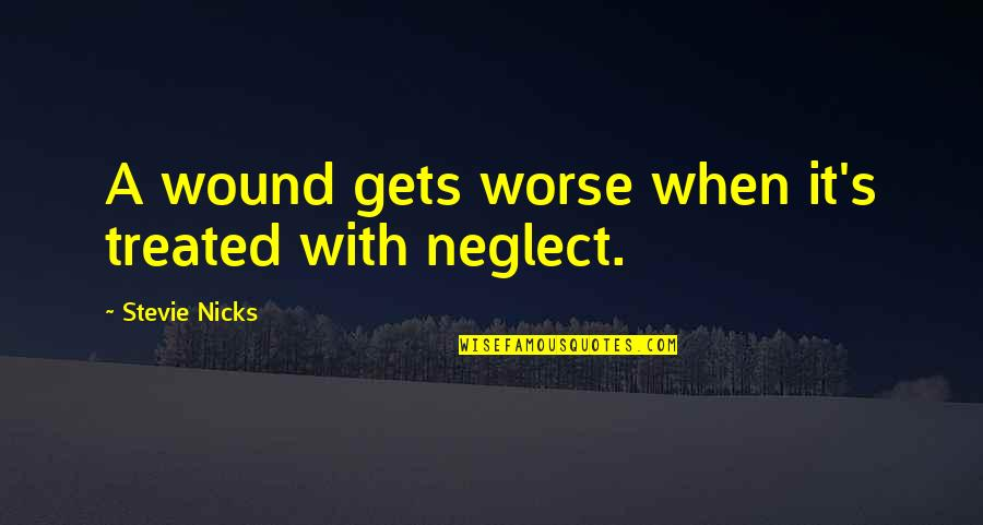 Stevie Nicks Quotes By Stevie Nicks: A wound gets worse when it's treated with