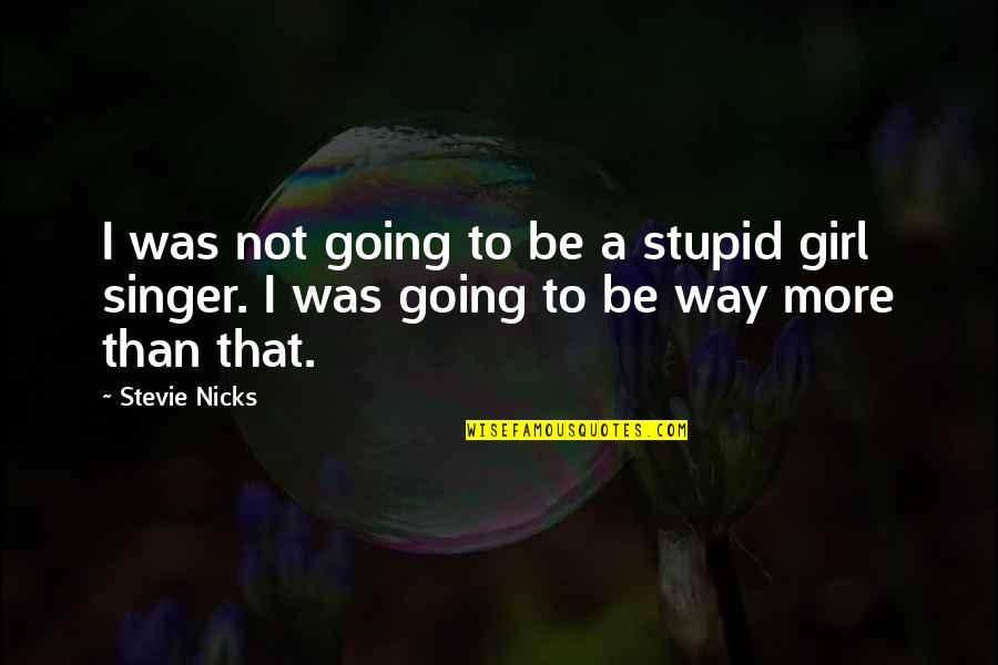 Stevie Nicks Quotes By Stevie Nicks: I was not going to be a stupid