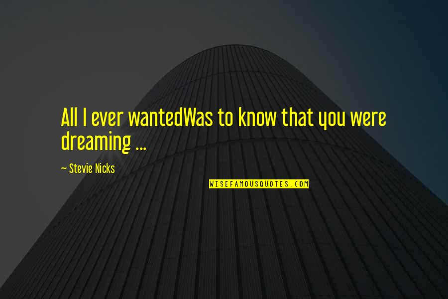Stevie Nicks Quotes By Stevie Nicks: All I ever wantedWas to know that you