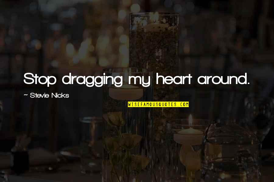 Stevie Nicks Quotes By Stevie Nicks: Stop dragging my heart around.
