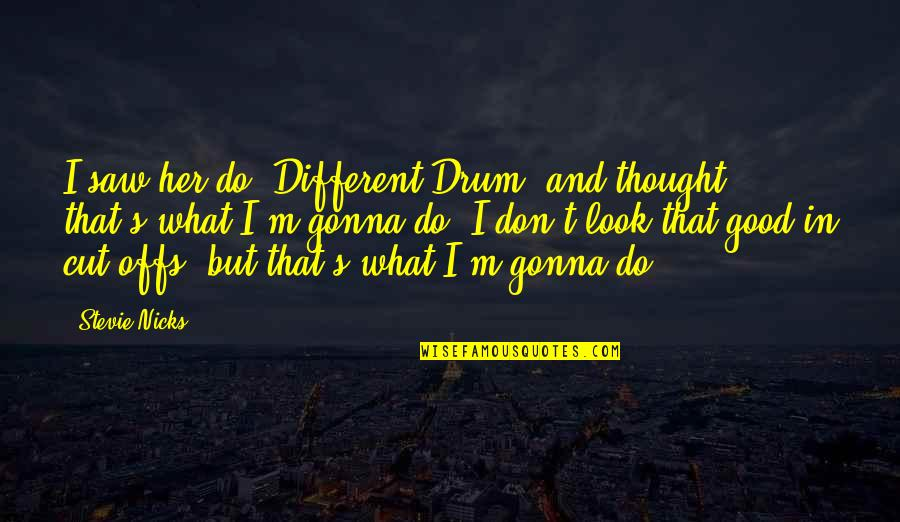 Stevie Nicks Quotes By Stevie Nicks: I saw her do 'Different Drum' and thought,