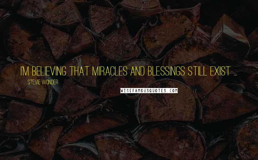 Stevie Wonder quotes: I'm believing that miracles and blessings still exist ...