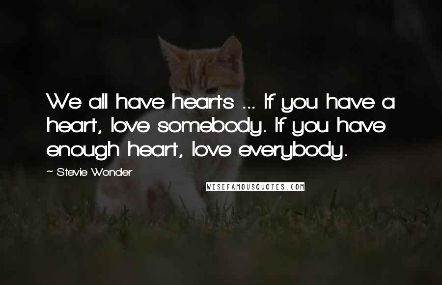 Stevie Wonder quotes: We all have hearts ... If you have a heart, love somebody. If you have enough heart, love everybody.