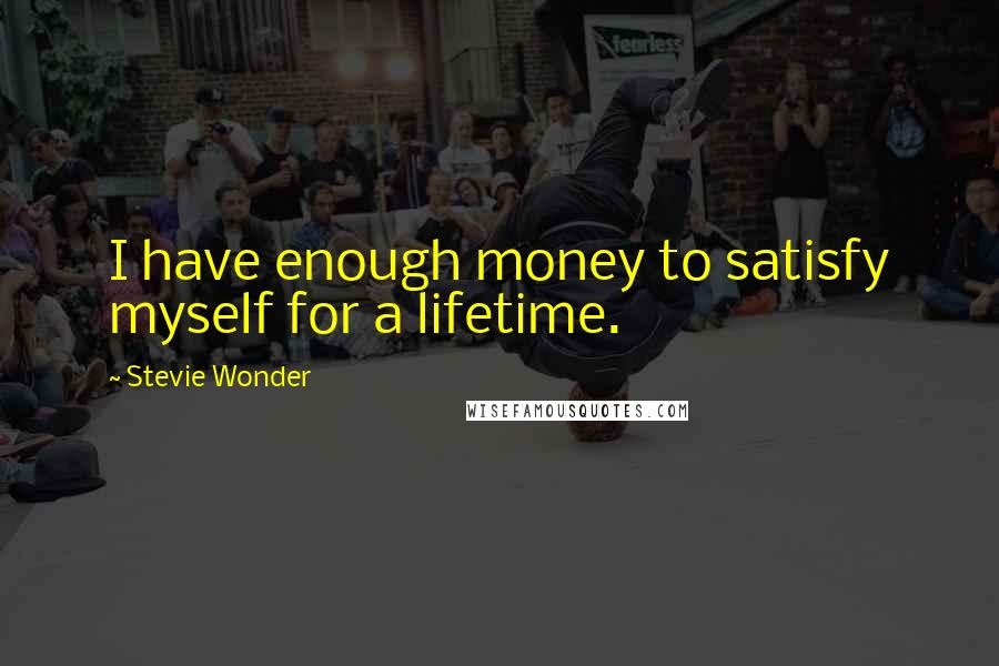 Stevie Wonder quotes: I have enough money to satisfy myself for a lifetime.