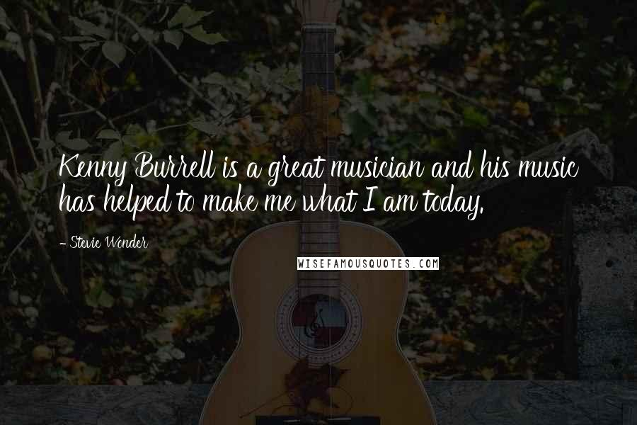 Stevie Wonder quotes: Kenny Burrell is a great musician and his music has helped to make me what I am today.
