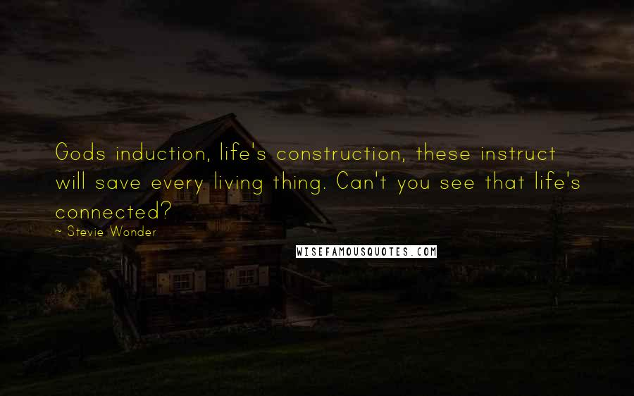Stevie Wonder quotes: Gods induction, life's construction, these instruct will save every living thing. Can't you see that life's connected?