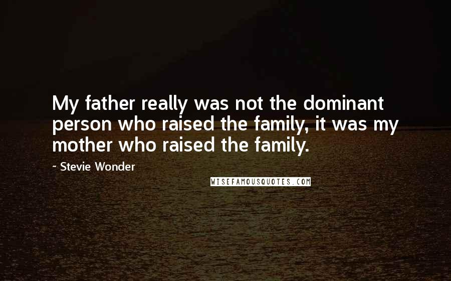 Stevie Wonder quotes: My father really was not the dominant person who raised the family, it was my mother who raised the family.