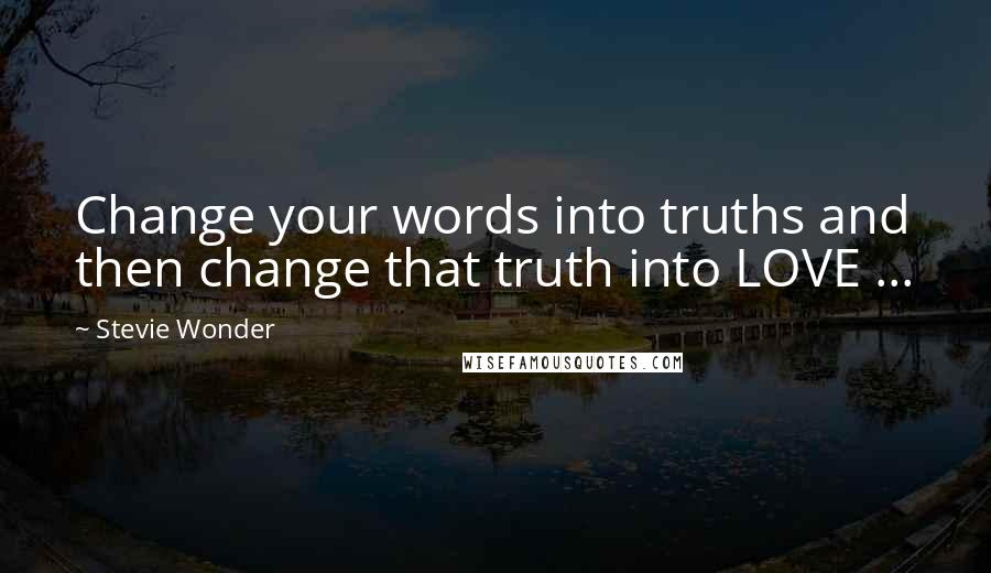 Stevie Wonder quotes: Change your words into truths and then change that truth into LOVE ...