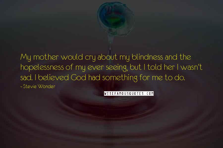 Stevie Wonder quotes: My mother would cry about my blindness and the hopelessness of my ever seeing, but I told her I wasn't sad. I believed God had something for me to do.