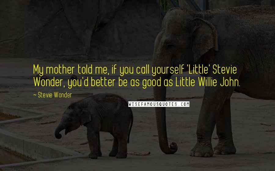 Stevie Wonder quotes: My mother told me, if you call yourself 'Little' Stevie Wonder, you'd better be as good as Little Willie John.