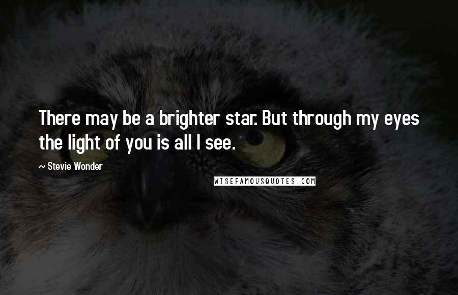 Stevie Wonder quotes: There may be a brighter star. But through my eyes the light of you is all I see.