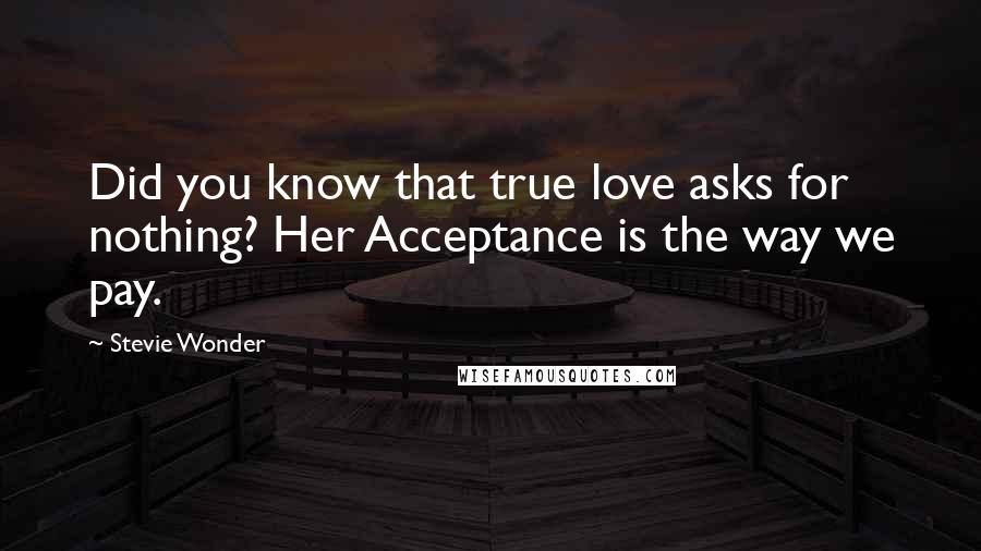 Stevie Wonder quotes: Did you know that true love asks for nothing? Her Acceptance is the way we pay.