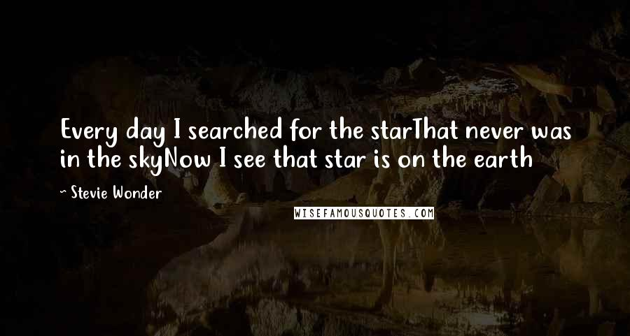 Stevie Wonder quotes: Every day I searched for the starThat never was in the skyNow I see that star is on the earth