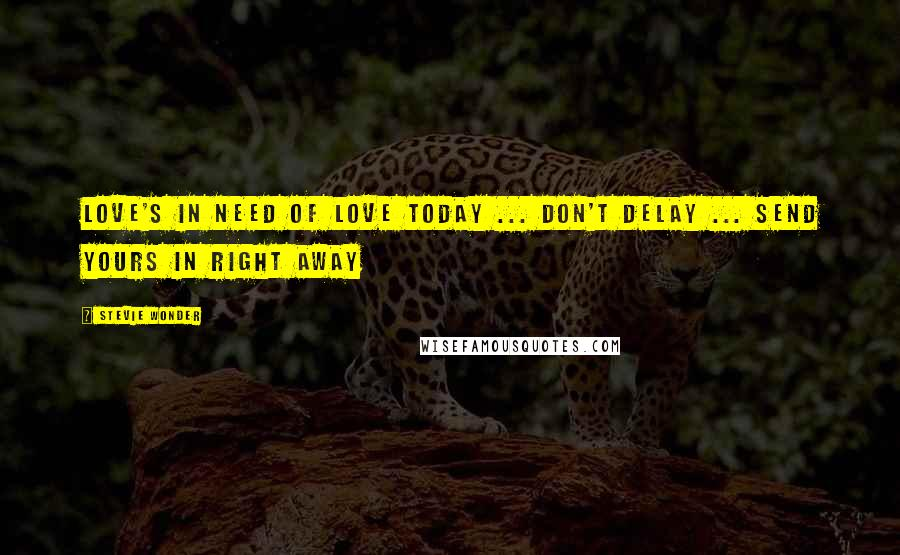 Stevie Wonder quotes: Love's in need of love today ... don't delay ... send yours in right away