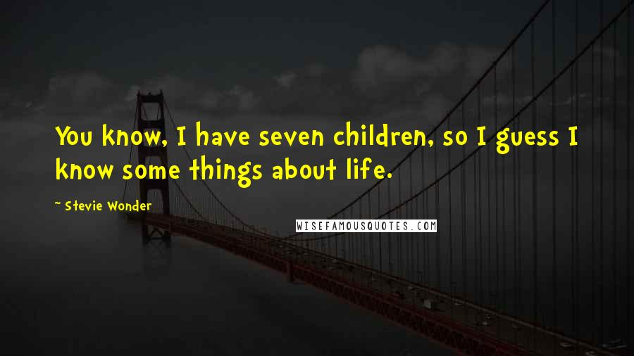 Stevie Wonder quotes: You know, I have seven children, so I guess I know some things about life.