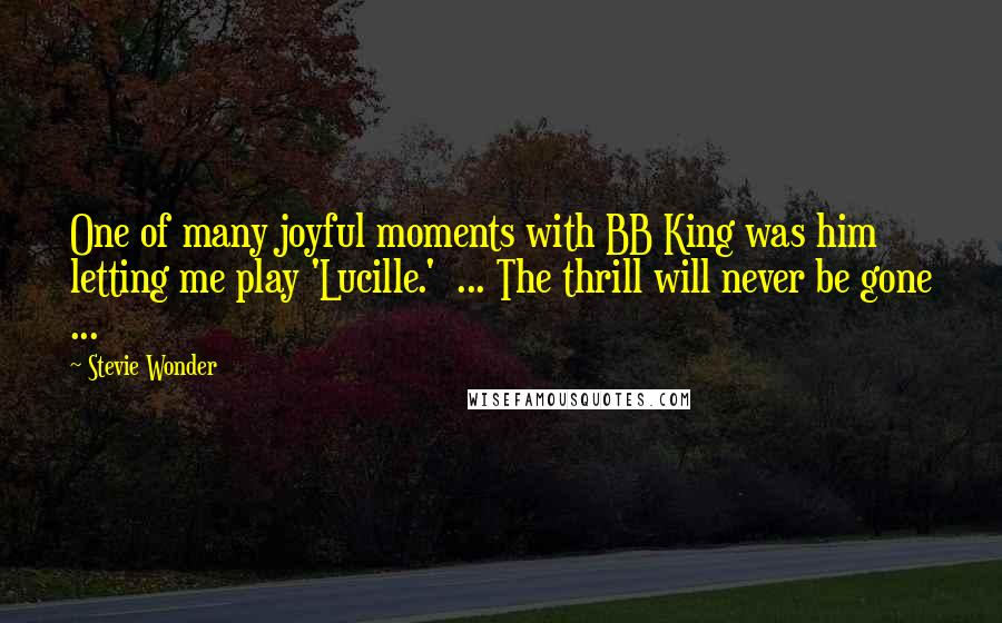 Stevie Wonder quotes: One of many joyful moments with BB King was him letting me play 'Lucille.' ... The thrill will never be gone ...