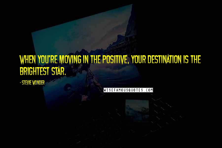 Stevie Wonder quotes: When you're moving in the positive, your destination is the brightest star.