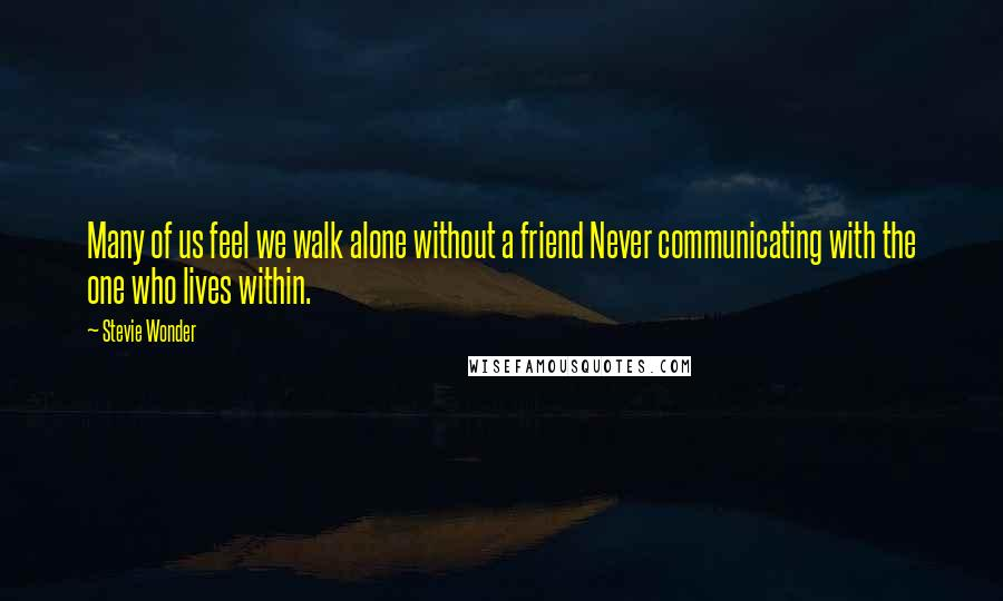 Stevie Wonder quotes: Many of us feel we walk alone without a friend Never communicating with the one who lives within.