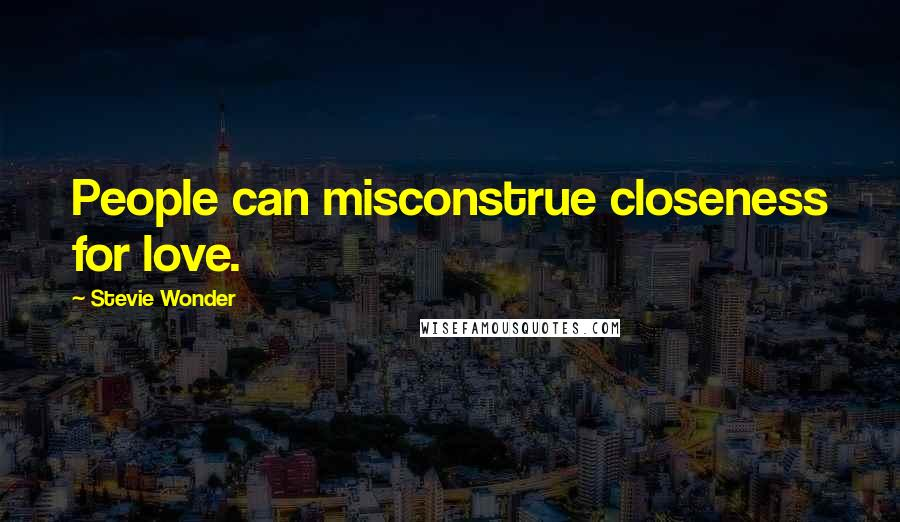 Stevie Wonder quotes: People can misconstrue closeness for love.