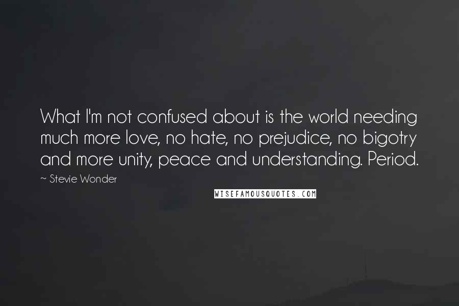 Stevie Wonder quotes: What I'm not confused about is the world needing much more love, no hate, no prejudice, no bigotry and more unity, peace and understanding. Period.