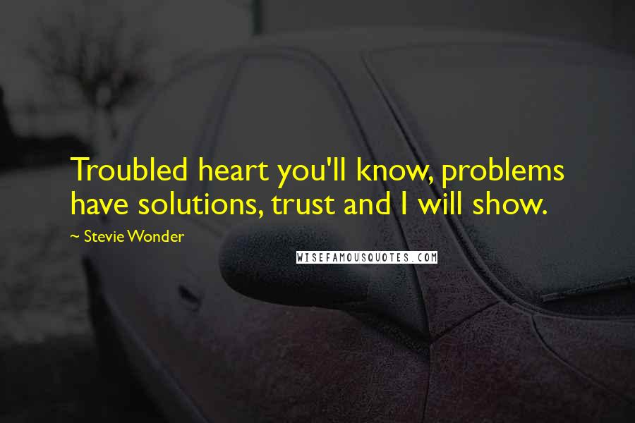 Stevie Wonder quotes: Troubled heart you'll know, problems have solutions, trust and I will show.