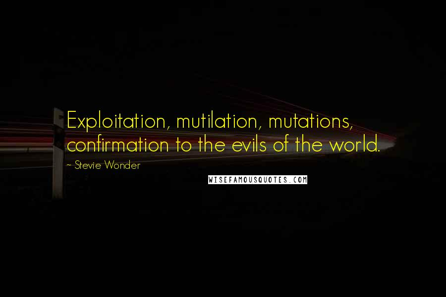 Stevie Wonder quotes: Exploitation, mutilation, mutations, confirmation to the evils of the world.