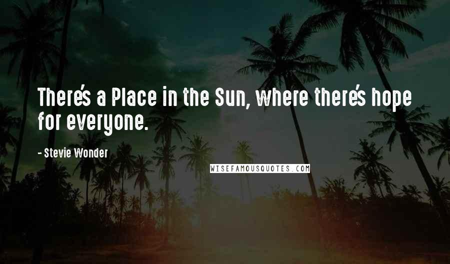 Stevie Wonder quotes: There's a Place in the Sun, where there's hope for everyone.