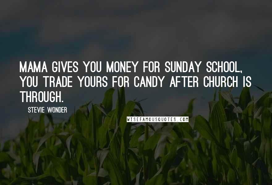 Stevie Wonder quotes: Mama gives you money for Sunday school, you trade yours for candy after church is through.