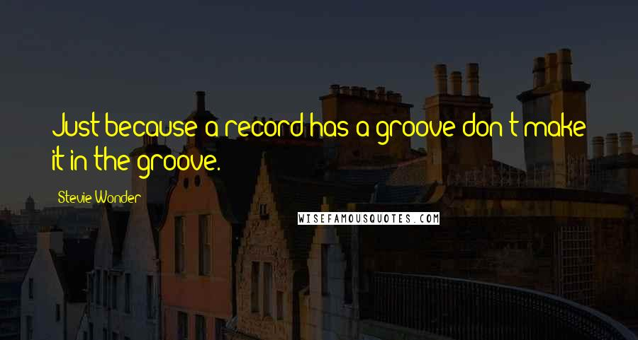 Stevie Wonder quotes: Just because a record has a groove don't make it in the groove.